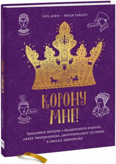 detskij-non-fikshn - Корону мне! Правдивые истории о выдающихся королях, невероятных императрицах, расточительных султанах и смелых принцессах -